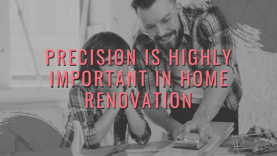 Precision is Highly Important in Home Renovation