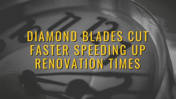 Diamond Blades cut Faster Speeding up Renovation Times