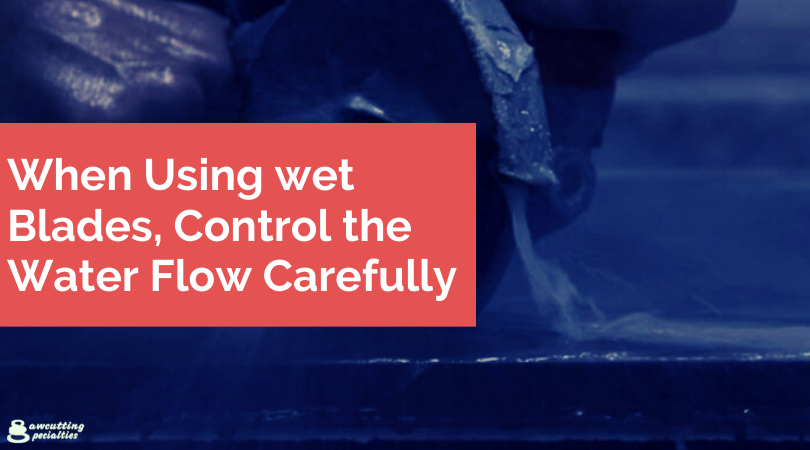 When Using wet Blades, Control the Water Flow Carefully